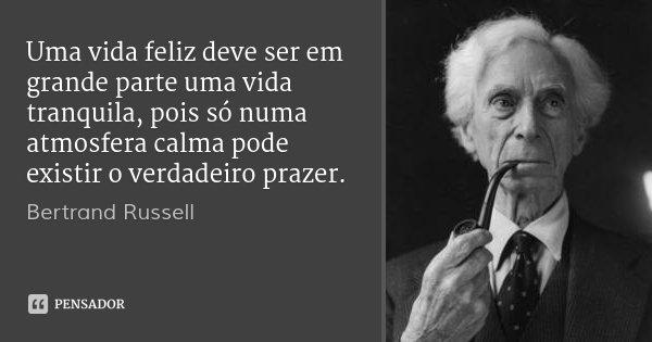 Uma vida feliz deve ser em grande parte uma vida tranquila, pois só numa atmosfera calma pode existir o verdadeiro prazer.... Frase de Bertrand Russell.