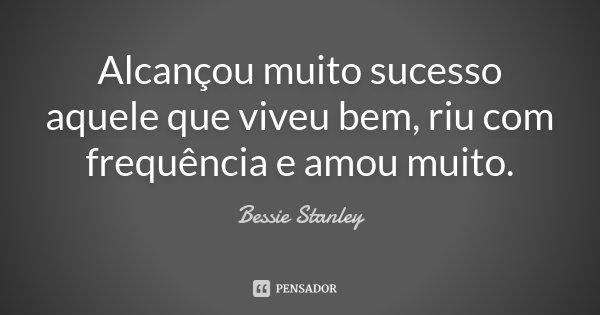 Alcançou muito sucesso aquele que viveu bem, riu com frequência e amou muito.... Frase de Bessie Stanley.