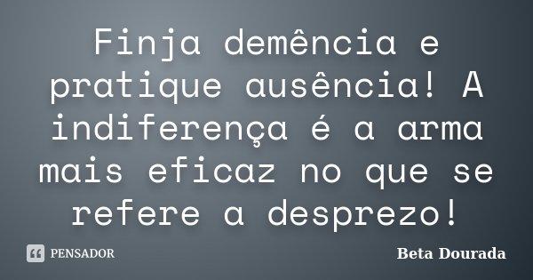 Finja demência e pratique ausência! A indiferença é a arma mais eficaz no que se refere a desprezo!... Frase de Beta Dourada.