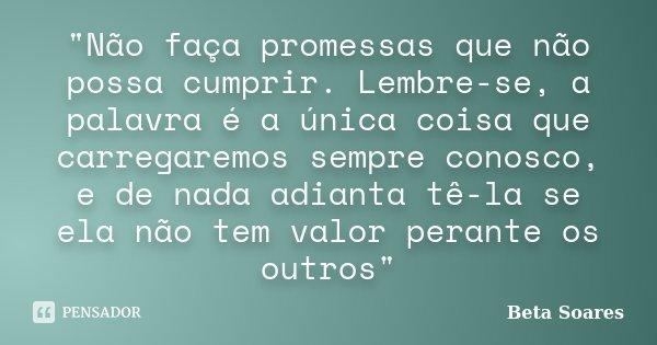 """""""Não faça promessas que não possa cumprir. Lembre-se, a palavra é a única coisa que carregaremos sempre conosco, e de nada adianta tê-la se ela não tem val... Frase de Beta Soares."""