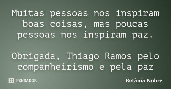 Muitas pessoas nos inspiram boas coisas, mas poucas pessoas nos inspiram paz. Obrigada, Thiago Ramos pelo companheirismo e pela paz... Frase de Betânia Nobre.