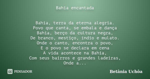 Bahia encantada Bahia, terra da eterna alegria. Povo que canta, se embala e dança Bahia, berço da cultura negra, De branco, mestiço, índio e mulato. Onde o cant... Frase de Betânia Uchôa.