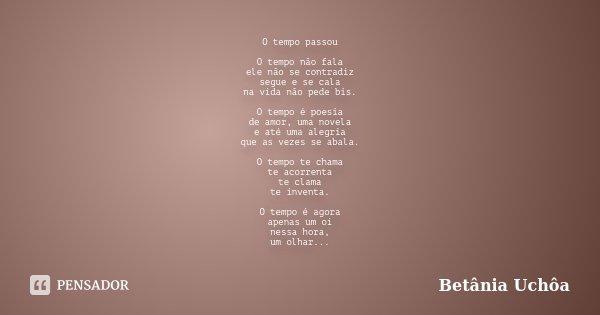 O tempo passou O tempo não fala ele não se contradiz segue e se cala na vida não pede bis. O tempo é poesia de amor, uma novela e até uma alegria que as vezes s... Frase de Betânia Uchôa.