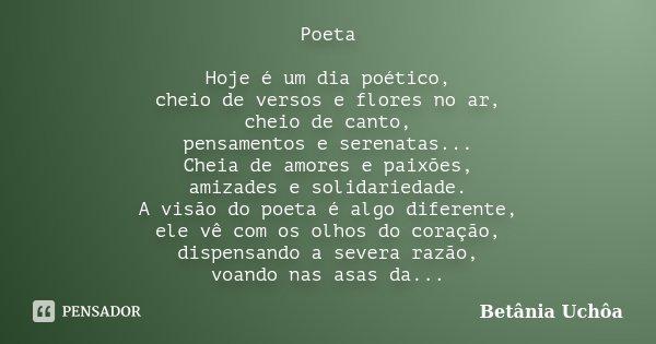 Poeta Hoje é um dia poético, cheio de versos e flores no ar, cheio de canto, pensamentos e serenatas... Cheia de amores e paixões, amizades e solidariedade. A v... Frase de Betânia Uchôa.