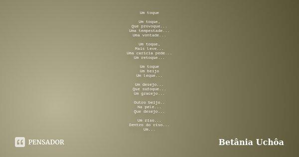 Um toque Um toque, Que provoque... Uma tempestade... Uma vontade... Um toque, Mais leve... Uma carícia pede... Um retoque... Um toque Um beijo Um leque... Um de... Frase de Betânia Uchôa.