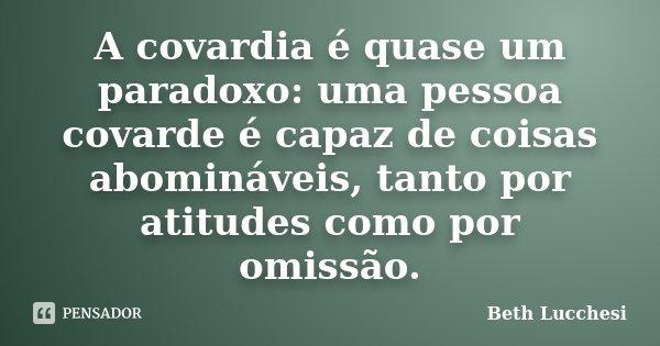 A covardia é quase um paradoxo: uma pessoa covarde é capaz de coisas abomináveis, tanto por atitudes como por omissão.... Frase de Beth Lucchesi.