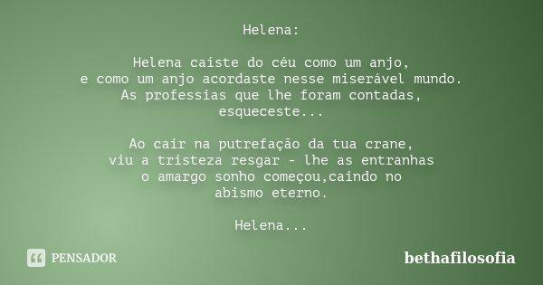 Helena: Helena caíste do céu como um anjo, e como um anjo acordaste nesse miserável mundo. As professias que lhe foram contadas, esqueceste... Ao cair na putref... Frase de bethafilosofia.