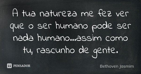 A tua natureza me fez ver que o ser humano pode ser nada humano...assim como tu, rascunho de gente.... Frase de Bethoven Jasmim.
