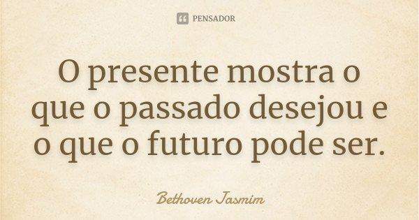 O presente mostra o que o passado desejou e o que o futuro pode ser.... Frase de Bethoven Jasmim.