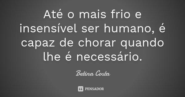 Até o mais frio e insensível ser humano, é capaz de chorar quando lhe é necessário.... Frase de Betina Costa.