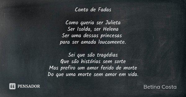 Conto de Fadas Como queria ser Julieta Ser Isolda, ser Helena Ser uma dessas princesas para ser amada loucamente. Sei que são tragédias Que são histórias sem so... Frase de Betina Costa.