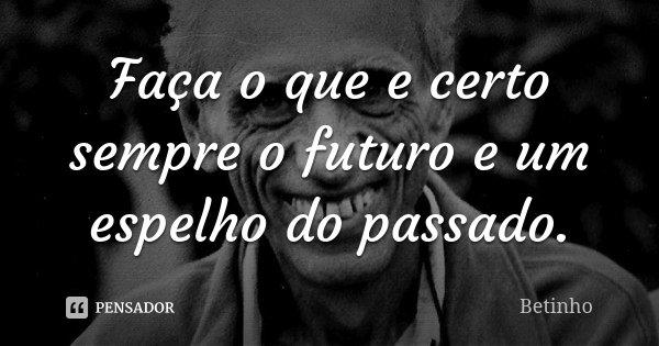 Faça o que e certo sempre o futuro e um espelho do passado.... Frase de Betinho.