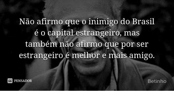 Não afirmo que o inimigo do Brasil é o capital estrangeiro, mas também não afirmo que por ser estrangeiro é melhor e mais amigo.... Frase de Betinho.