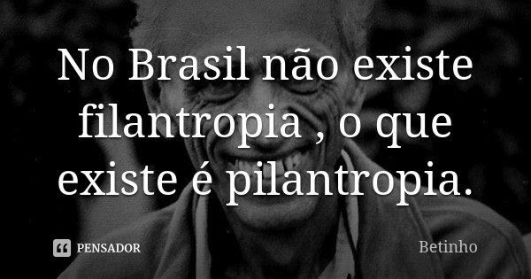 No Brasil não existe filantropia , o que existe é pilantropia.... Frase de Betinho.