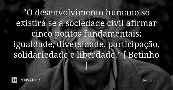 """""""O desenvolvimento humano só existirá se a sociedade civil afirmar cinco pontos fundamentais: igualdade, diversidade, participação, solidariedade e liberda... Frase de Betinho."""