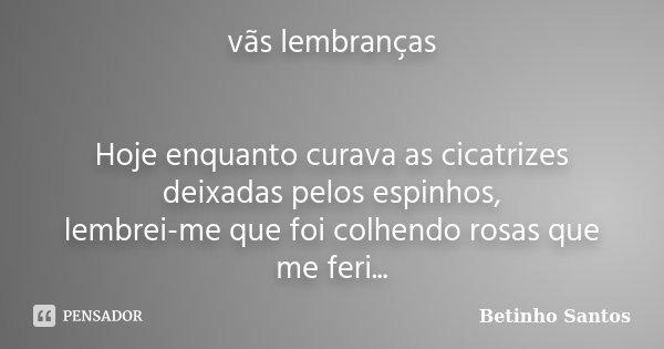 vãs lembranças Hoje enquanto curava as cicatrizes deixadas pelos espinhos, lembrei-me que foi colhendo rosas que me feri...... Frase de Betinho Santos.