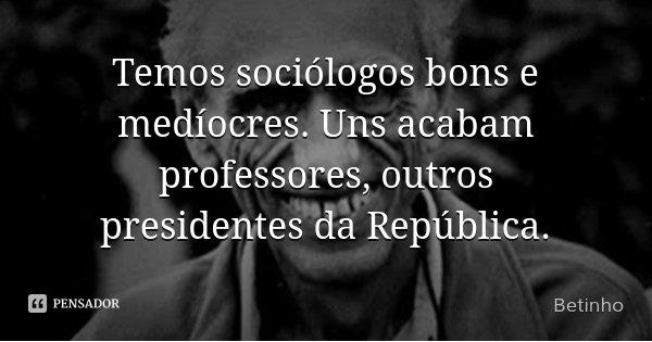Temos sociólogos bons e medíocres. Uns acabam professores, outros presidentes da República.... Frase de Betinho.