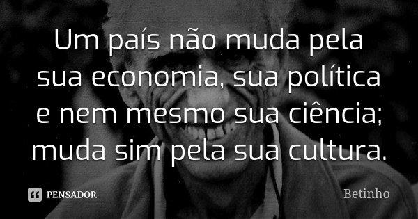 Um país não muda pela sua economia, sua política e nem mesmo sua ciência; muda sim pela sua cultura.... Frase de Betinho.