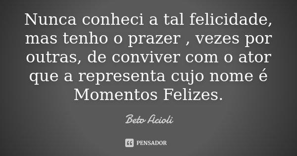 Nunca conheci a tal felicidade, mas tenho o prazer , vezes por outras, de conviver com o ator que a representa cujo nome é Momentos Felizes.... Frase de Beto Acioli.