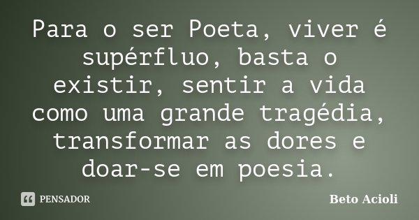 Para o ser Poeta, viver é supérfluo, basta o existir, sentir a vida como uma grande tragédia, transformar as dores e doar-se em poesia.... Frase de Beto Acioli.