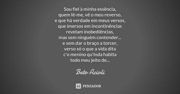 Sou fiel à minha essência, quem lê-me, vê o meu reverso, e que há verdade em meus versos, que imersos em incontinências revelam inobediências, mas sem ninguém c... Frase de Beto Acioli.