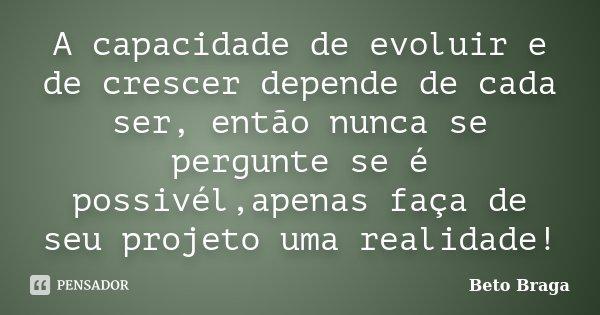 A capacidade de evoluir e de crescer depende de cada ser, então nunca se pergunte se é possivél,apenas faça de seu projeto uma realidade!... Frase de Beto Braga.