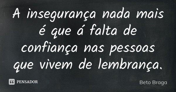 A insegurança nada mais é que á falta de confiança nas pessoas que vivem de lembrança.... Frase de Beto Braga.