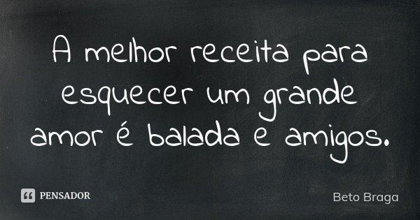 A melhor receita para esquecer um grande amor é balada e amigos.... Frase de Beto Braga.