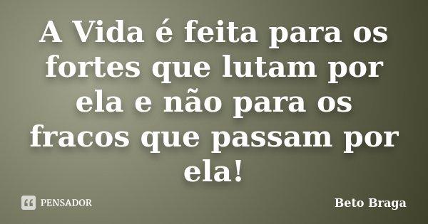 A Vida é feita para os fortes que lutam por ela e não para os fracos que passam por ela!... Frase de Beto Braga.