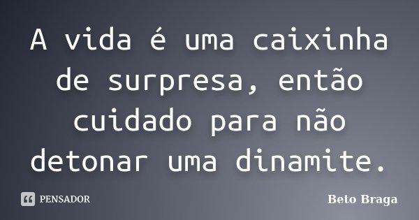 A vida é uma caixinha de surpresa, então cuidado para não detonar uma dinamite.... Frase de Beto Braga.
