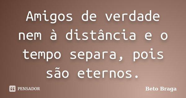 Amigos de verdade nem à distância e o tempo separa, pois são eternos.... Frase de Beto Braga.