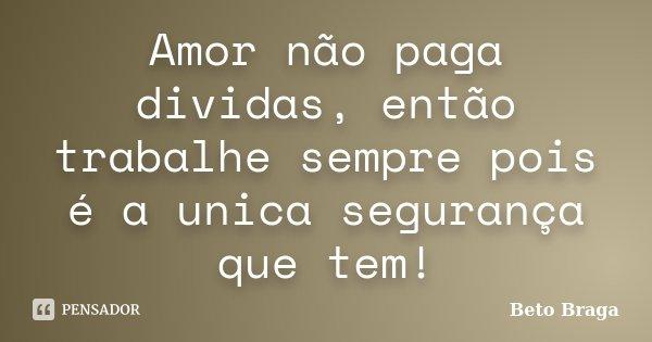 Amor não paga dividas, então trabalhe sempre pois é a unica segurança que tem!... Frase de Beto Braga.