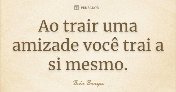 Ao trair uma amizade você trai a si mesmo.... Frase de Beto Braga.