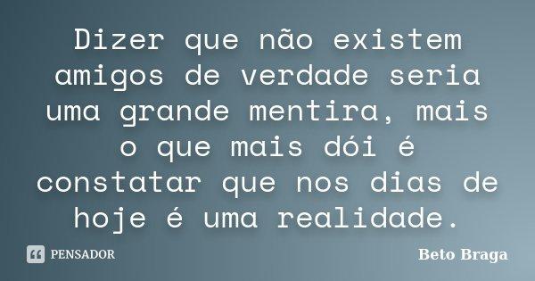 Dizer que não existem amigos de verdade seria uma grande mentira, mais o que mais dói é constatar que nos dias de hoje é uma realidade.... Frase de Beto Braga.