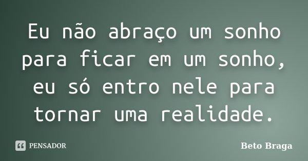 Eu não abraço um sonho para ficar em um sonho, eu só entro nele para tornar uma realidade.... Frase de Beto Braga.