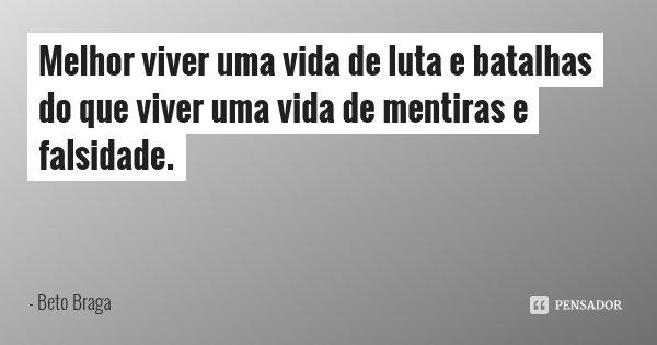 Melhor viver uma vida de luta e batalhas do que viver uma vida de mentiras e falsidade.... Frase de Beto Braga.