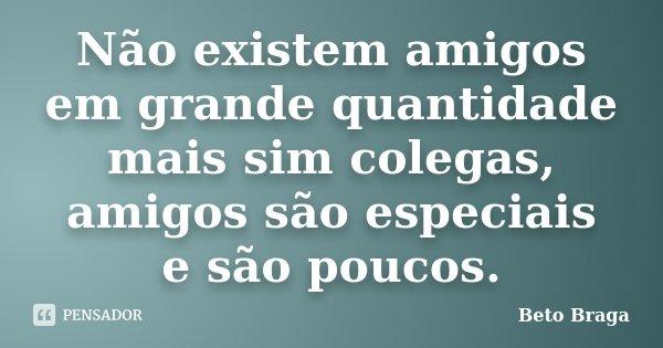Não existem amigos em grande quantidade mais sim colegas, amigos são especiais e são poucos.... Frase de Beto Braga.