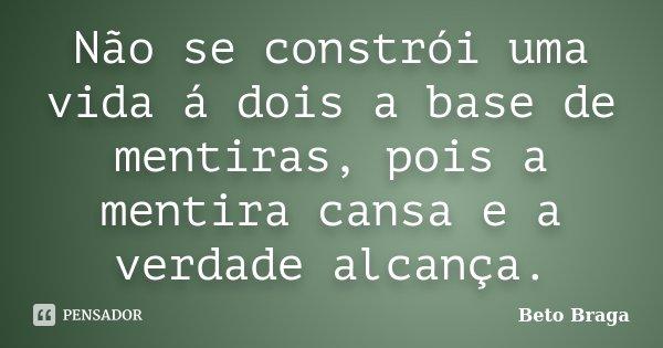 Não se constrói uma vida á dois a base de mentiras, pois a mentira cansa e a verdade alcança.... Frase de Beto Braga.