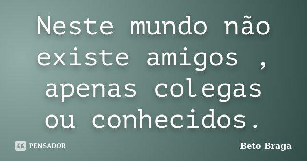 Neste mundo não existe amigos , apenas colegas ou conhecidos.... Frase de Beto Braga.