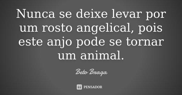 Nunca se deixe levar por um rosto angelical, pois este anjo pode se tornar um animal.... Frase de Beto Braga.