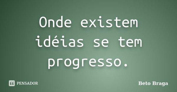 Onde existem idéias se tem progresso.... Frase de Beto Braga.
