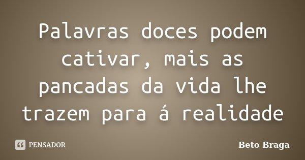 Palavras doces podem cativar, mais as pancadas da vida lhe trazem para á realidade... Frase de Beto Braga.