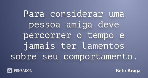 Para considerar uma pessoa amiga deve percorrer o tempo e jamais ter lamentos sobre seu comportamento.... Frase de Beto Braga.