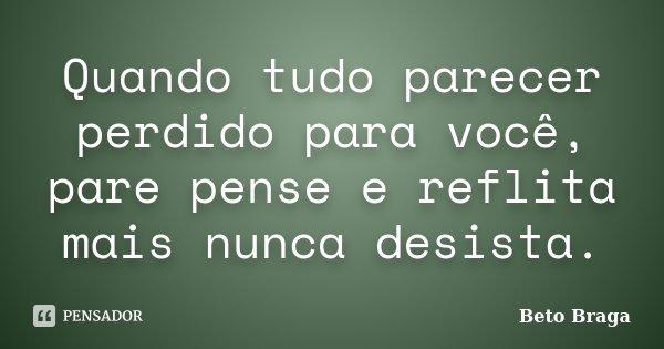 Quando tudo parecer perdido para você, pare pense e reflita mais nunca desista.... Frase de Beto Braga.