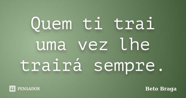 Quem ti trai uma vez lhe trairá sempre.... Frase de Beto Braga.