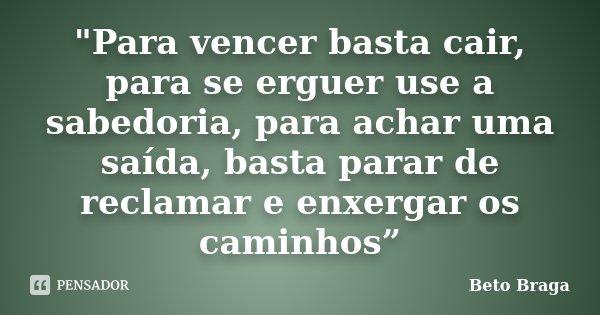 """""""Para vencer basta cair, para se erguer use a sabedoria, para achar uma saída, basta parar de reclamar e enxergar os caminhos""""... Frase de Beto Braga."""