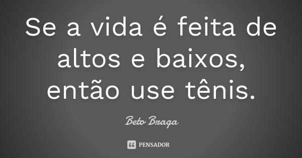Se a vida é feita de altos e baixos, então use tênis.... Frase de Beto Braga.
