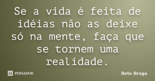 Se a vida é feita de idéias não as deixe só na mente, faça que se tornem uma realidade.... Frase de Beto Braga.
