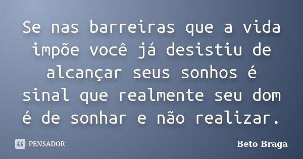 Se nas barreiras que a vida impõe você já desistiu de alcançar seus sonhos é sinal que realmente seu dom é de sonhar e não realizar.... Frase de Beto Braga.