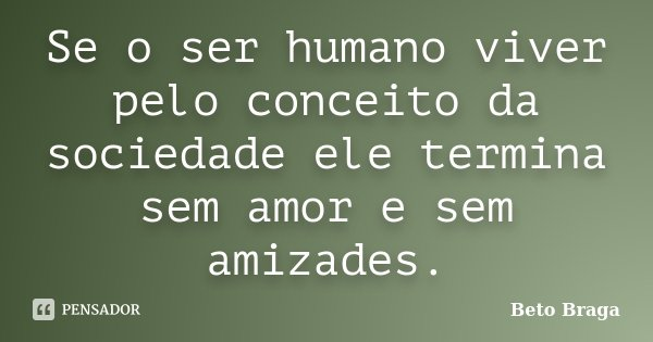 Se o ser humano viver pelo conceito da sociedade ele termina sem amor e sem amizades.... Frase de Beto Braga.